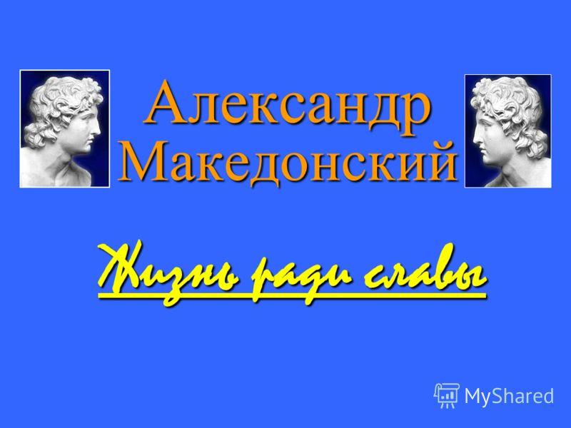 Александр Македонский Жизнь ради славы