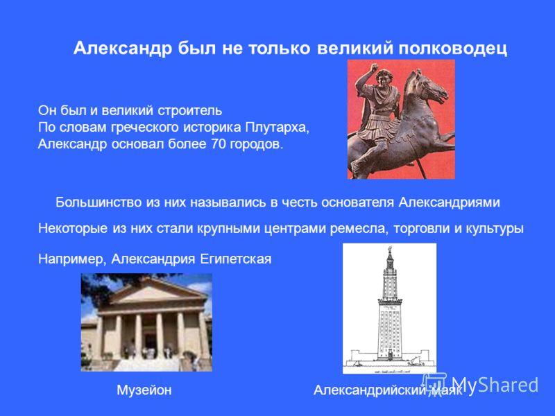 Александр был не только великий полководец Он был и великий строитель По словам греческого историка Плутарха, Александр основал более 70 городов. Большинство из них назывались в честь основателя Александриями Некоторые из них стали крупными центрами