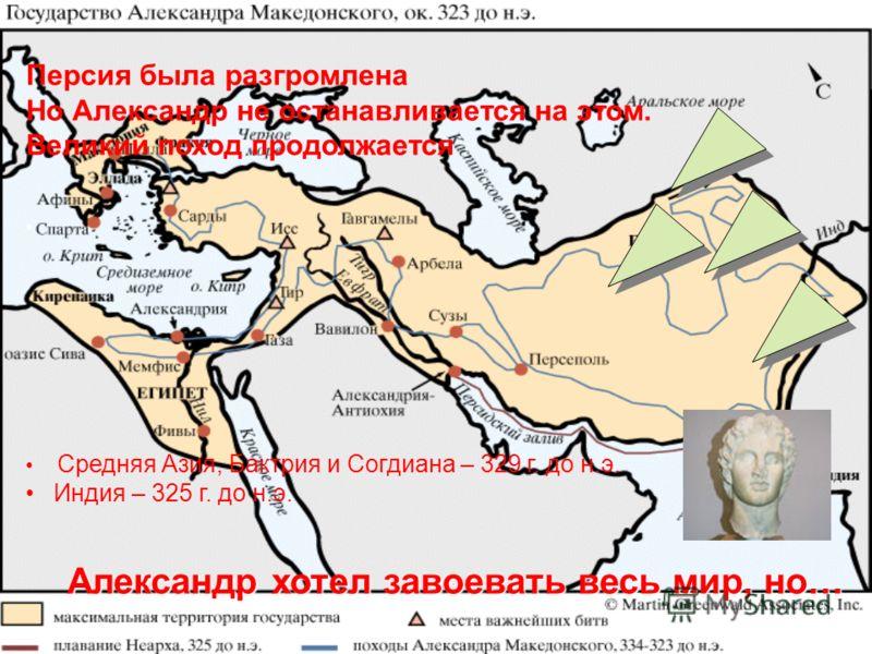 Персия была разгромлена Но Александр не останавливается на этом. Великий поход продолжается Средняя Азия, Бактрия и Согдиана – 329 г. до н.э. Индия – 325 г. до н.э. Александр хотел завоевать весь мир, но…