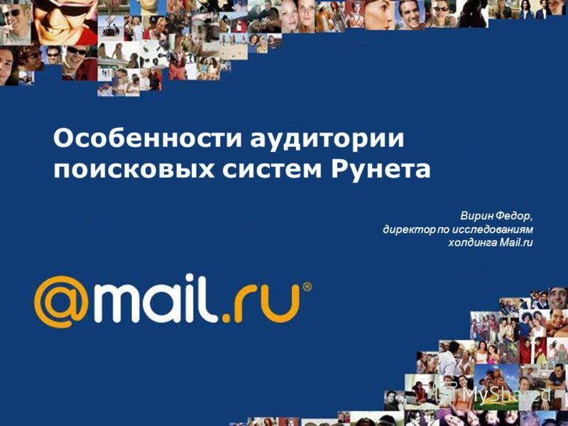 Особенности аудитории поисковых систем Рунета Вирин Федор, директор по исследованиям холдинга Mail.ru