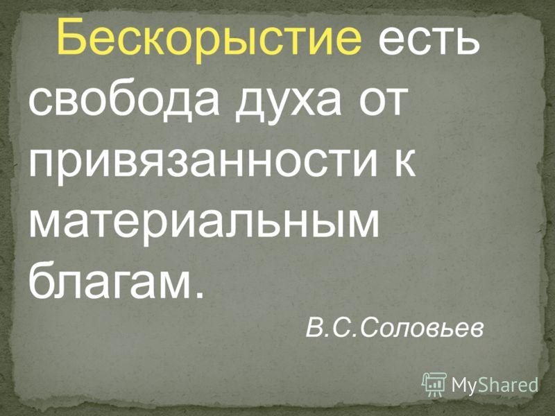 Бескорыстие есть свобода духа от привязанности к материальным благам. В.С.Соловьев