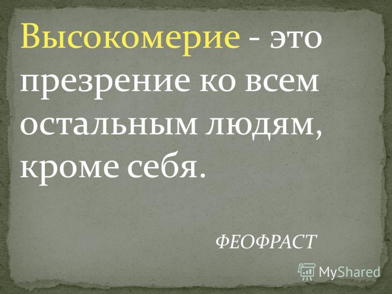 Высокомерие - это презрение ко всем остальным людям, кроме себя. ФЕОФРАСТ