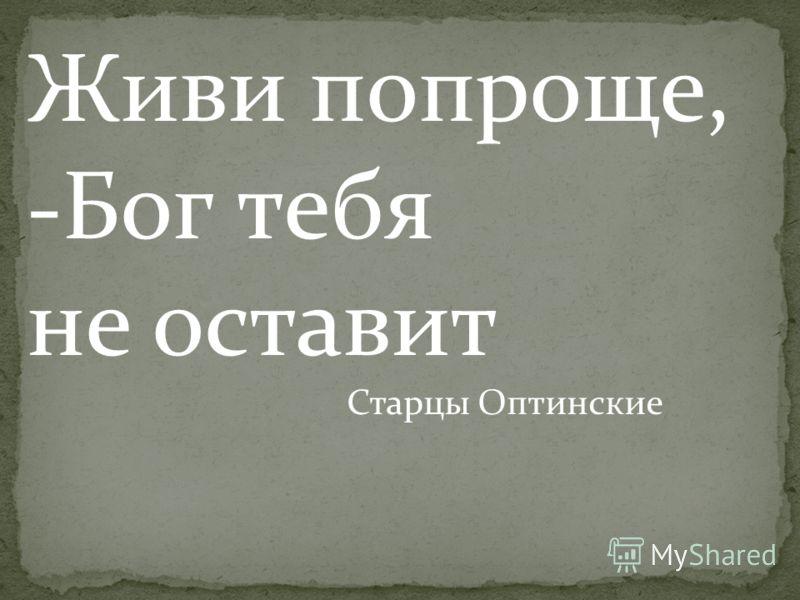 Живи попроще, -Бог тебя не оставит Старцы Оптинские