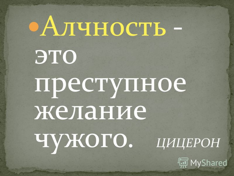 Алчность - это преступное желание чужого. ЦИЦЕРОН