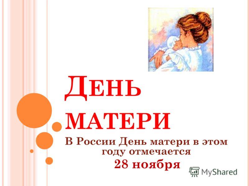 Д ЕНЬ МАТЕРИ В России День матери в этом году отмечается 28 ноября