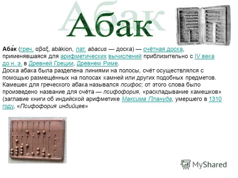 Аба́к (греч. αβαξ, abákion, лат. abacus доска) счётная доска, применявшаяся для арифметических вычислений приблизительно с IV века до н. э. в Древней Греции, Древнем Риме.греч.лат.счётная доскаарифметическихвычисленийIV века до н. э.Древней ГрецииДре