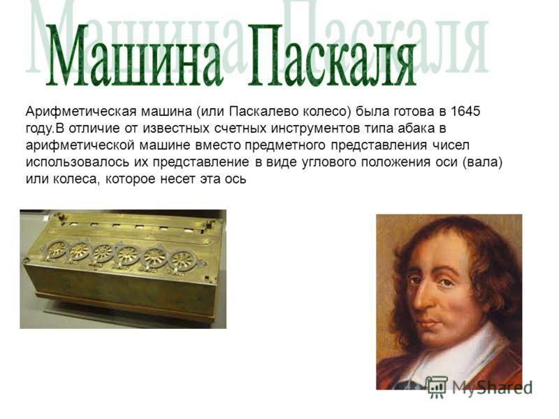 Арифметическая машина (или Паскалево колесо) была готова в 1645 году.В отличие от известных счетных инструментов типа абака в арифметической машине вместо предметного представления чисел использовалось их представление в виде углового положения оси (