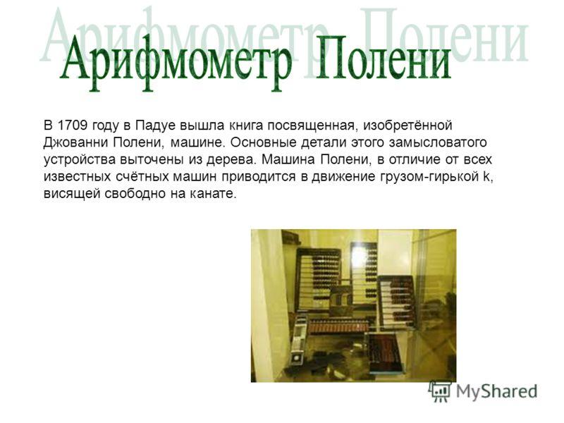 В 1709 году в Падуе вышла книга посвященная, изобретённой Джованни Полени, машине. Основные детали этого замысловатого устройства выточены из дерева. Машина Полени, в отличие от всех известных счётных машин приводится в движение грузом-гирькой k, вис