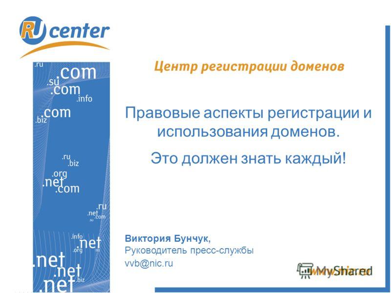 Правовые аспекты регистрации и использования доменов. Это должен знать каждый! Виктория Бунчук, Руководитель пресс-службы vvb@nic.ru