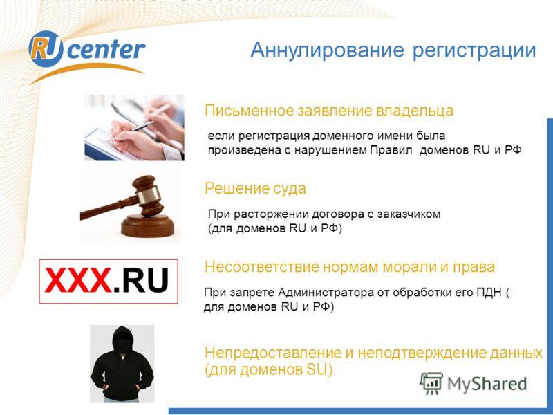 Аннулирование регистрации XXX.RU Несоответствие нормам морали и права Решение суда Письменное заявление владельца Непредоставление и неподтверждение данных (для доменов SU) если регистрация доменного имени была произведена с нарушением Правил доменов
