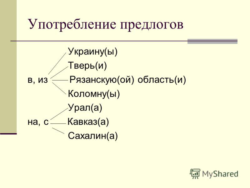 Употребление предлогов Украину(ы) Тверь(и) в, из Рязанскую(ой) область(и) Коломну(ы) Урал(а) на, с Кавказ(а) Сахалин(а)