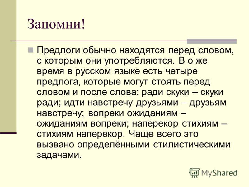 Запомни! Предлоги обычно находятся перед словом, с которым они употребляются. В о же время в русском языке есть четыре предлога, которые могут стоять перед словом и после слова: ради скуки – скуки ради; идти навстречу друзьями – друзьям навстречу; во