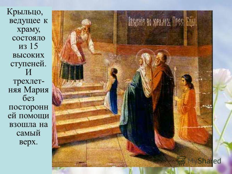Крыльцо, ведущее к храму, состояло из 15 высоких ступеней. И трехлет- няя Мария без посторонн ей помощи взошла на самый верх.