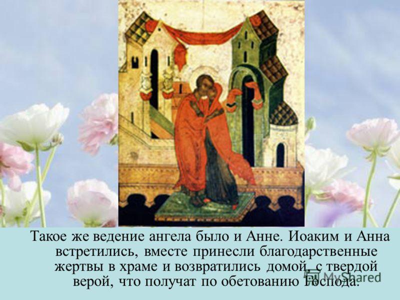 Такое же ведение ангела было и Анне. Иоаким и Анна встретились, вместе принесли благодарственные жертвы в храме и возвратились домой, с твердой верой, что получат по обетованию Господа.