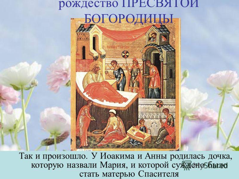 рождество ПРЕСВЯТОЙ БОГОРОДИЦЫ Так и произошло. У Иоакима и Анны родилась дочка, которую назвали Мария, и которой суждено было стать матерью Спасителя