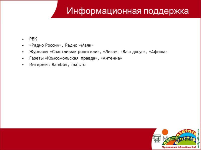Информационная поддержка РБК «Радио России», Радио «Маяк» Журналы «Счастливые родители», «Лиза», «Ваш досуг», «Афиша» Газеты «Комсомольская правда», «Антенна» Интернет: Rambler, mail.ru