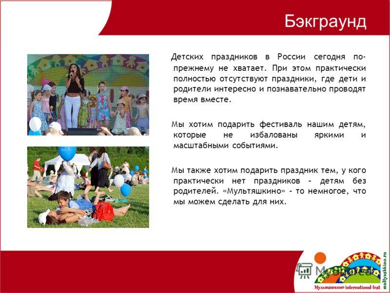 Бэкграунд Детских праздников в России сегодня по- прежнему не хватает. При этом практически полностью отсутствуют праздники, где дети и родители интересно и познавательно проводят время вместе. Мы хотим подарить фестиваль нашим детям, которые не изба