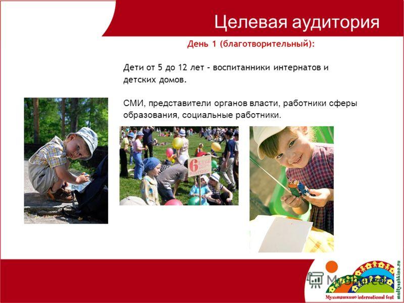 Целевая аудитория День 1 (благотворительный): Дети от 5 до 12 лет – воспитанники интернатов и детских домов. СМИ, представители органов власти, работники сферы образования, социальные работники.