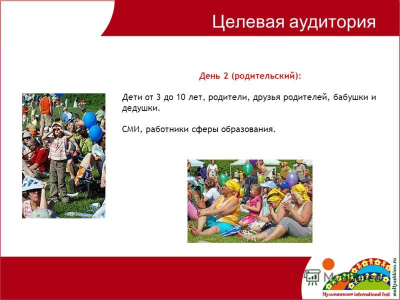 Целевая аудитория День 2 (родительский): Дети от 3 до 10 лет, родители, друзья родителей, бабушки и дедушки. СМИ, работники сферы образования.