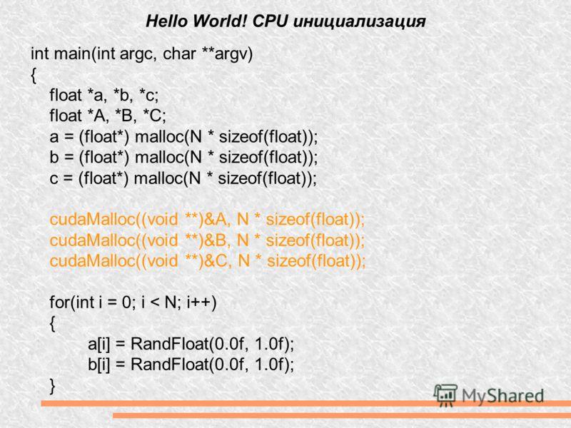 Hello World! CPU инициализация int main(int argc, char **argv) { float *a, *b, *c; float *A, *B, *C; a = (float*) malloc(N * sizeof(float)); b = (float*) malloc(N * sizeof(float)); c = (float*) malloc(N * sizeof(float)); cudaMalloc((void **)&A, N * s