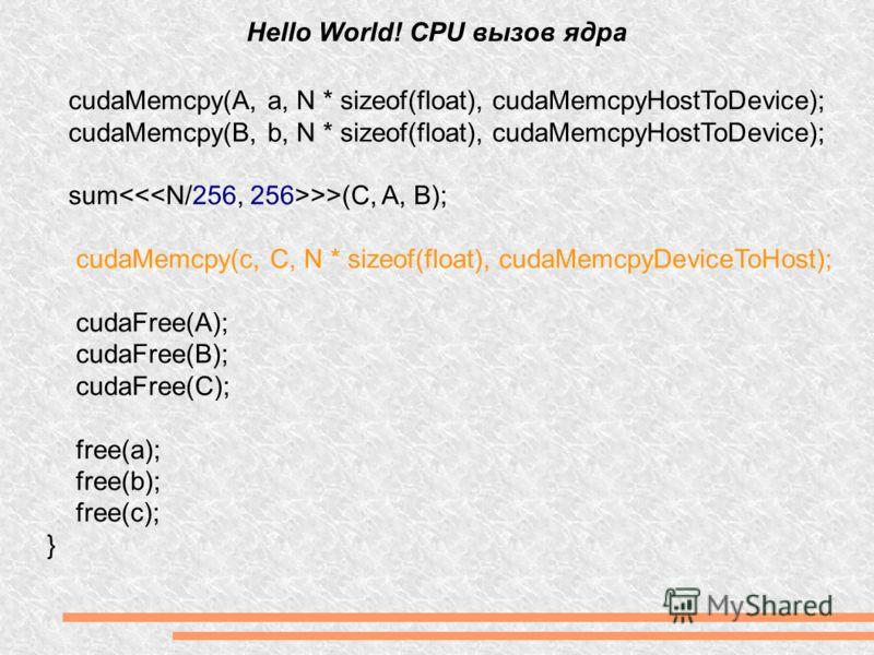 Hello World! CPU вызов ядра cudaMemcpy(A, a, N * sizeof(float), cudaMemcpyHostToDevice); cudaMemcpy(B, b, N * sizeof(float), cudaMemcpyHostToDevice); sum >>(C, A, B); cudaMemcpy(c, C, N * sizeof(float), cudaMemcpyDeviceToHost); cudaFree(A); cudaFree(