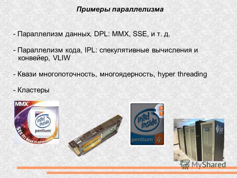 - Параллелизм данных, DPL: MMX, SSE, и т. д. - Параллелизм кода, IPL: спекулятивные вычисления и конвейер, VLIW - Квази многопоточность, многоядерность, hyper threading - Кластеры Примеры параллелизма