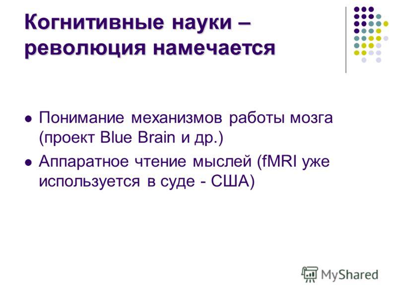 Когнитивные науки – революция намечается Понимание механизмов работы мозга (проект Blue Brain и др.) Аппаратное чтение мыслей (fMRI уже используется в суде - США)