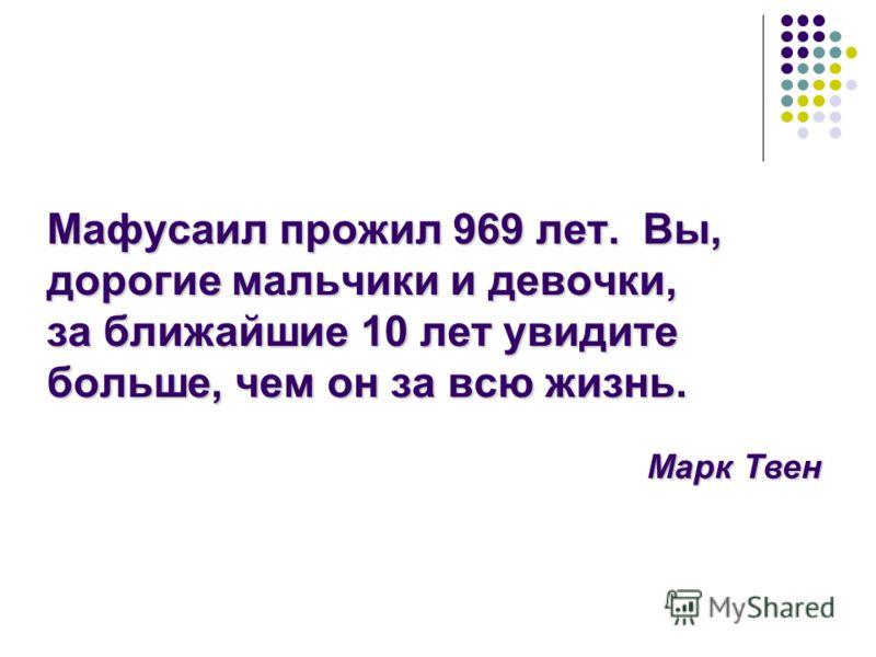 Мафусаил прожил 969 лет. Вы, дорогие мальчики и девочки, за ближайшие 10 лет увидите больше, чем он за всю жизнь. Марк Твен