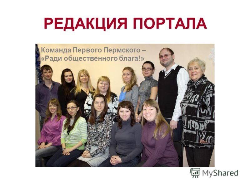 РЕДАКЦИЯ ПОРТАЛА Команда Первого Пермского – «Ради общественного блага!»