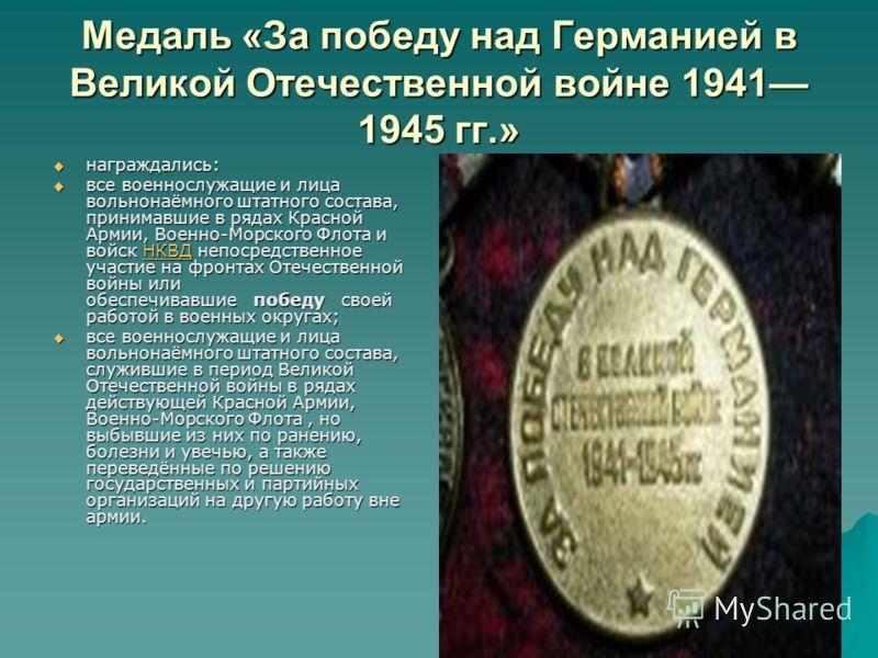 Медаль «За победу над Германией в Великой Отечественной войне 1941 1945 гг.» награждались: награждались: все военнослужащие и лица вольнонаёмного штатного состава, принимавшие в рядах Красной Армии, Военно-Морского Флота и войск НКВД непосредственное