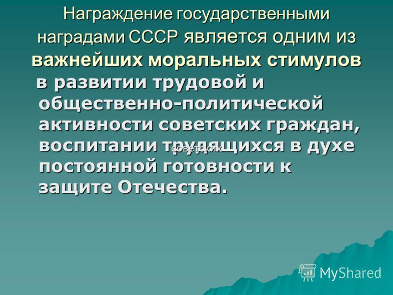Награждение государственными наградами СССР является одним из важнейших моральных стимулов в развитии трудовой и общественно-политической активности советских граждан, воспитании трудящихся в духе постоянной готовности к защите Отечества. в развитии