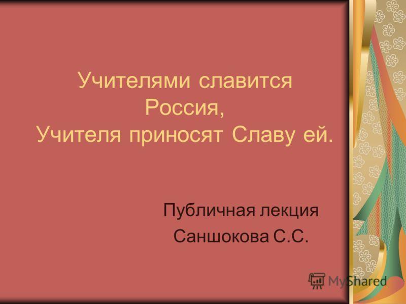 Учителями славится Россия, Учителя приносят Славу ей. Публичная лекция Саншокова С.С.