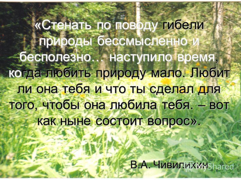 «Стенать по поводу гибели природы бессмысленно и бесполезно… наступило время, когда любить природу мало. Любит ли она тебя и что ты сделал для того, чтобы она любила тебя. – вот как ныне состоит вопрос». В.А. Чивилихин