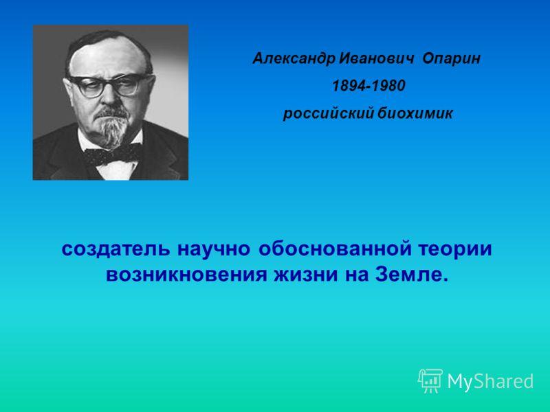Александр Иванович Опарин 1894-1980 российский биохимик создатель научно обоснованной теории возникновения жизни на Земле.