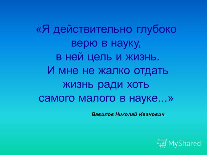 «Я действительно глубоко верю в науку, в ней цель и жизнь. И мне не жалко отдать жизнь ради хоть самого малого в науке...» Вавилов Николай Иванович