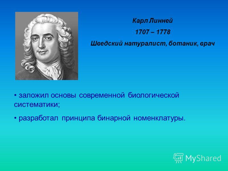 Карл Линней 1707 – 1778 Шведский натуралист, ботаник, врач заложил основы современной биологической систематики; разработал принципа бинарной номенклатуры.
