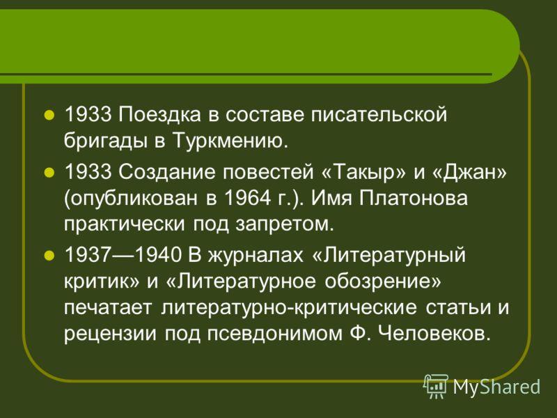 1933 Поездка в составе писательской бригады в Туркмению. 1933 Создание повестей «Такыр» и «Джан» (опубликован в 1964 г.). Имя Платонова практически под запретом. 19371940 В журналах «Литературный критик» и «Литературное обозрение» печатает литературн