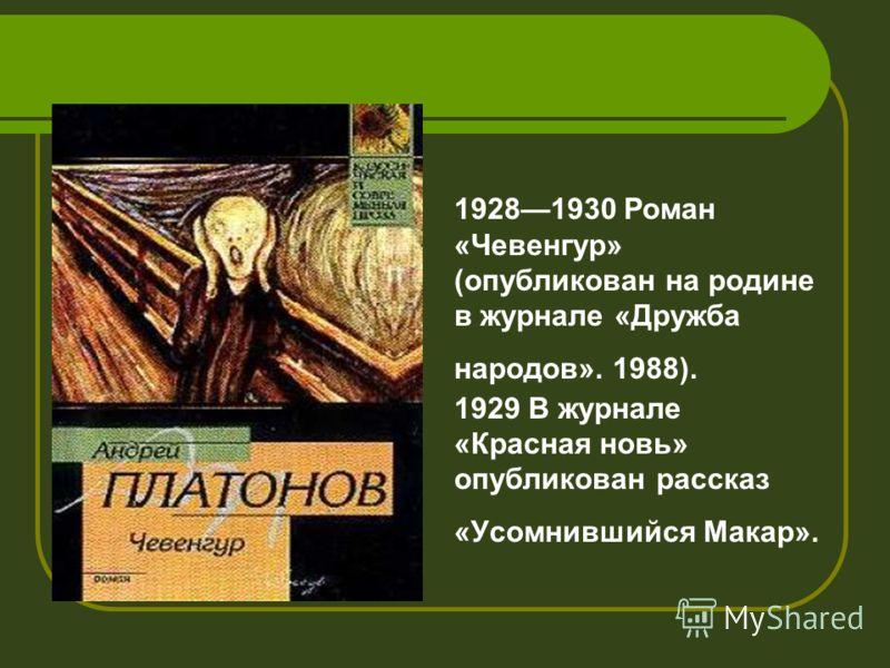 19281930 Роман «Чевенгур» (опубликован на родине в журнале «Дружба народов». 1988). 1929 В журнале «Красная новь» опубликован рассказ «Усомнившийся Макар».