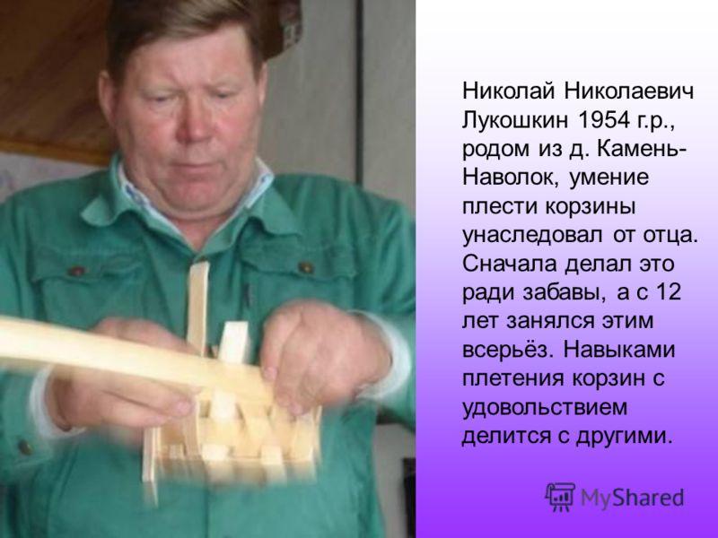 Николай Николаевич Лукошкин 1954 г.р., родом из д. Камень- Наволок, умение плести корзины унаследовал от отца. Сначала делал это ради забавы, а с 12 лет занялся этим всерьёз. Навыками плетения корзин с удовольствием делится с другими.