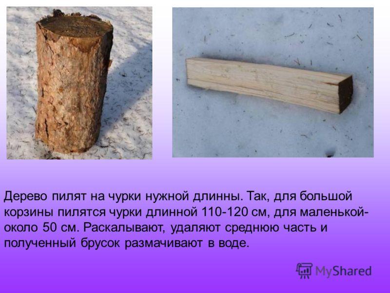 Дерево пилят на чурки нужной длинны. Так, для большой корзины пилятся чурки длинной 110-120 см, для маленькой- около 50 см. Раскалывают, удаляют среднюю часть и полученный брусок размачивают в воде.