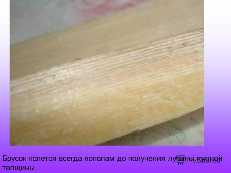 Брусок колется всегда пополам до получения лучины нужной толщины.