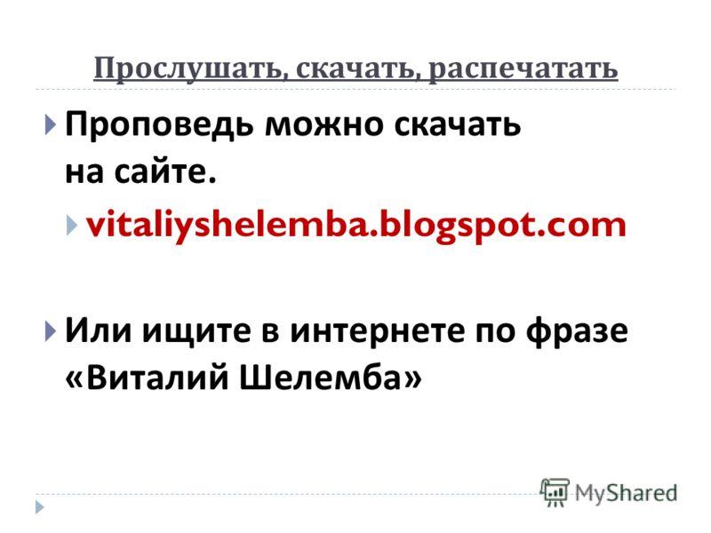Прослушать, скачать, распечатать Проповедь можно скачать на сайте. vitaliyshelemba.blogspot.com Или ищите в интернете по фразе « Виталий Шелемба »