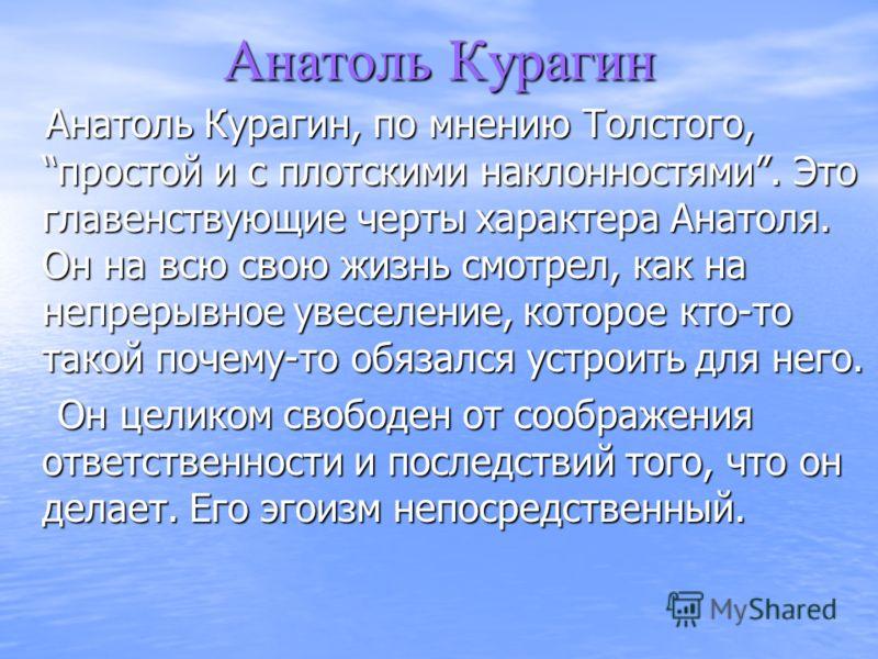 Анатоль Курагин Анатоль Курагин, по мнению Толстого,простой и с плотскими наклонностями. Это главенствующие черты характера Анатоля. Он на всю свою жизнь смотрел, как на непрерывное увеселение, которое кто-то такой почему-то обязался устроить для нег