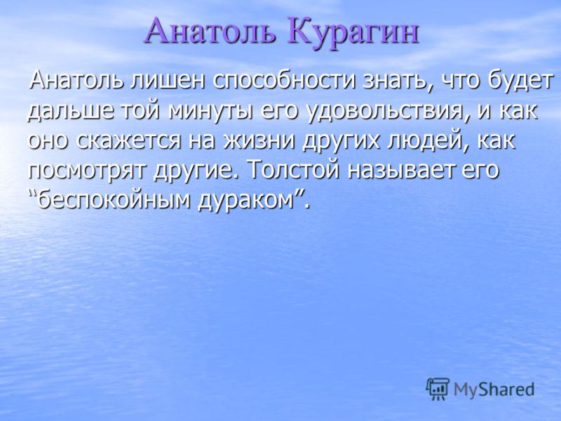 Анатоль Курагин Анатоль лишен способности знать, что будет дальше той минуты его удовольствия, и как оно скажется на жизни других людей, как посмотрят другие. Толстой называет егобеспокойным дураком. Анатоль лишен способности знать, что будет дальше
