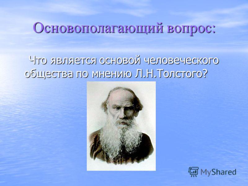 Основополагающий вопрос: Что является основой человеческого общества по мнению Л.Н.Толстого? Что является основой человеческого общества по мнению Л.Н.Толстого?
