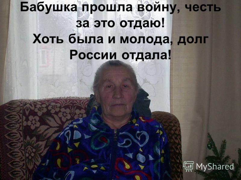 Бабушка прошла войну, честь за это отдаю! Хоть была и молода, долг России отдала!