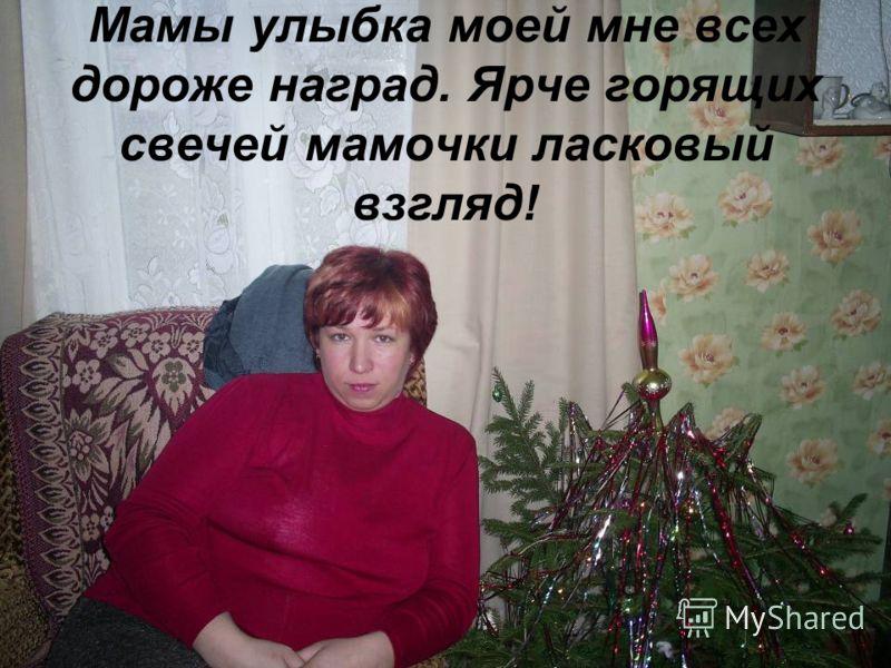 Мамы улыбка моей мне всех дороже наград. Ярче горящих свечей мамочки ласковый взгляд!