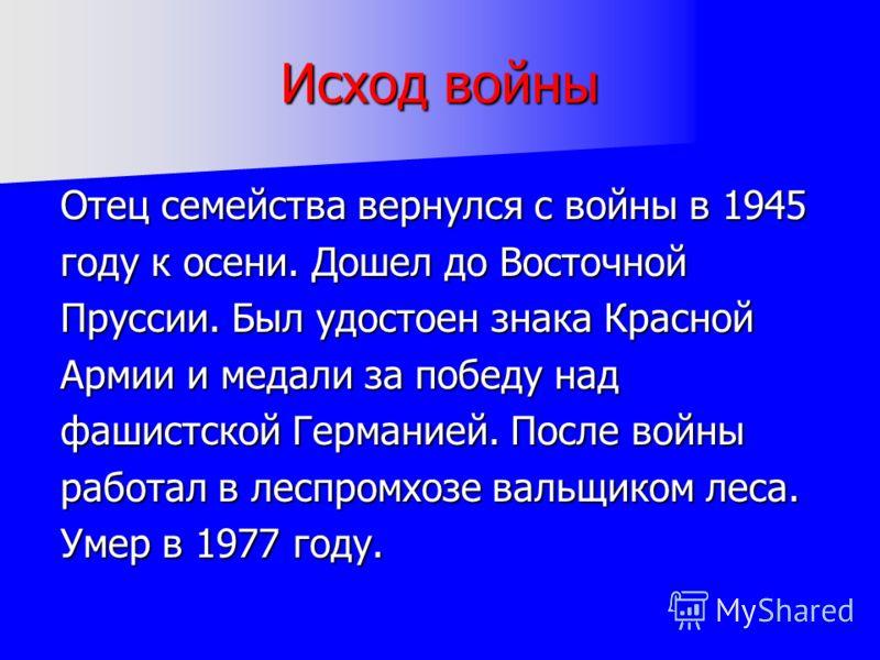 Исход войны Отец семейства вернулся с войны в 1945 году к осени. Дошел до Восточной Пруссии. Был удостоен знака Красной Армии и медали за победу над фашистской Германией. После войны работал в леспромхозе вальщиком леса. Умер в 1977 году.