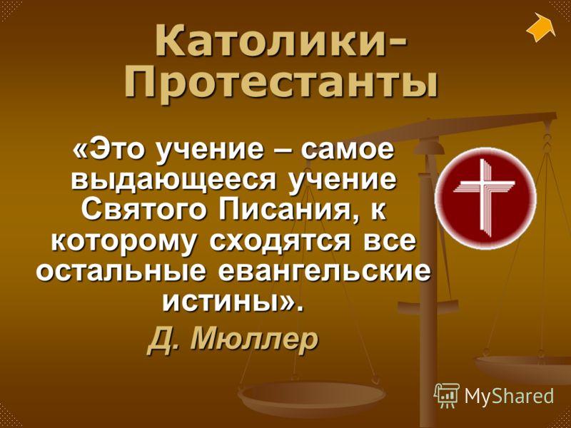 «Это учение – самое выдающееся учение Святого Писания, к которому сходятся все остальные евангельские истины». Д. Мюллер Католики- Протестанты