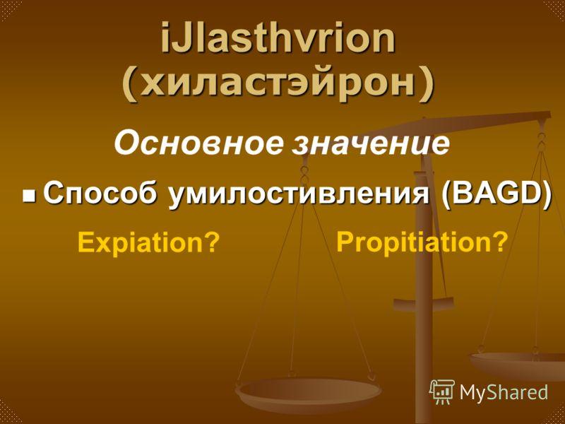 Способ умилостивления (BAGD) Основное значение iJlasthvrion (хиластэйрон) Expiation? Propitiation?